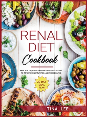 Renal Diet Cookbook: Easy, Healthy, Low Potassium and Sodium Recipes. To Improve Kidney Function and Avoid Dialysis. 30-day Meal Plan Cover Image