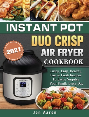 Instant Pot Duo Crisp Air Fryer Cookbook 2021: Crispy, Easy, Healthy, Fast & Fresh Recipes To Easily Surprise Your Family Every Day Cover Image