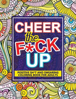 Cheer The F*ck Up: Positive Sh*t And Swearing Coloring Book For Adults Cover Image