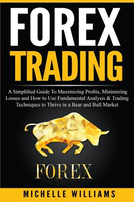Forex Trading: A Simplified Guide To Maximizing Profits, Minimizing Losses and How to Use Fundamental Analysis & Trading Techniques t Cover Image