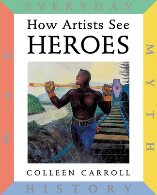How Artists See: Heroes: Myth, History, War, Everyday (How Artist See #12) Cover Image