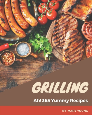 Ah! 365 Yummy Grilling Recipes: An One-of-a-kind Yummy Grilling Cookbook Cover Image