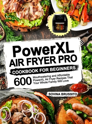 PowerXL Air Fryer Pro Cookbook for Beginners: 600 Mouthwatering and Affordable PowerXL Air Fryer Recipes That Your Whole Family Will Love Cover Image