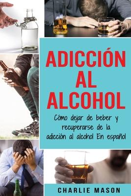 Adicción Al Alcohol: Cómo Dejar De Beber Y Recuperarse De La Adicción Al Alcohol En Español (Spanish Edition) Cover Image