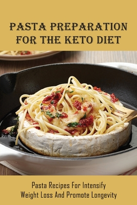 Pasta Preparation For The Keto Diet: Pasta Recipes For Intensify Weight Loss & Promote Longevity: How To Prepare Keto Diet Pasta With Low-Carb Vegetab Cover Image