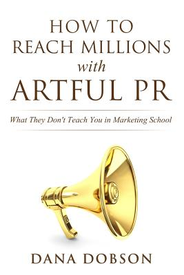 How to Reach Millions with Artful PR: What They Don't Teach You in Marketing School Cover Image