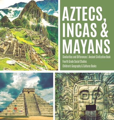 Aztecs, Incas & Mayans - Similarities and Differences - Ancient Civilization Book - Fourth Grade Social Studies - Children's Geography & Cultures Book Cover Image