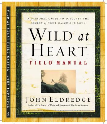 Wild at Heart Field Manual: A Personal Guide to Discover the Secret of Your Masculine Soul Cover Image