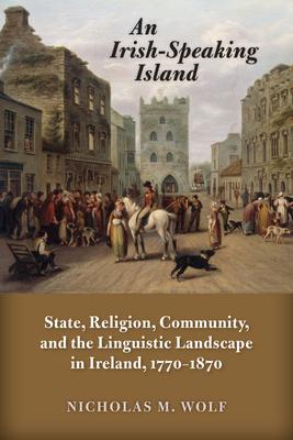 An Irish-Speaking Island: State, Religion, Community, and the Linguistic Landscape in Ireland, 1770–1870 (History of Ireland & the Irish Diaspora) Cover Image