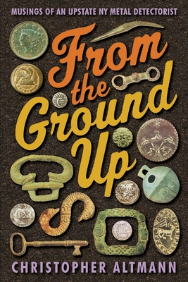 From The Ground Up: Musings of an Upstate NY Metal Detectorist Cover Image