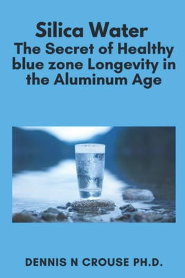 Silica Water the Secret of Healthy Blue Zone Longevity in the Aluminum Age Cover Image