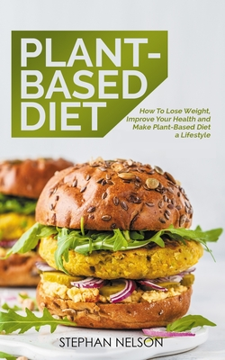 Plant-Based Diet: How to Lose Weight, Improve Your Health and Make Plant-Based Diet a Lifestyle Cover Image