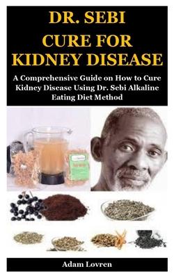 Dr. Sebi Cure for Kidney Disease: A Comprehensive Guide on How to Cure Kidney Disease Using Dr. Sebi Alkaline Eating Diet Method Cover Image