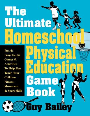 The Ultimate Homeschool Physical Education Game Book: Fun & Easy-To-Use Games & Activities to Help You Teach Your Children Fitness, Movement & Sport S Cover Image