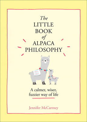 The Little Book of Alpaca Philosophy: A Calmer, Wiser, Fuzzier Way of Life (the Little Animal Philosophy Books) Cover Image