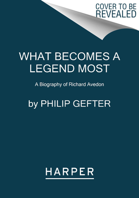 What Becomes a Legend Most: A Biography of Richard Avedon Cover Image