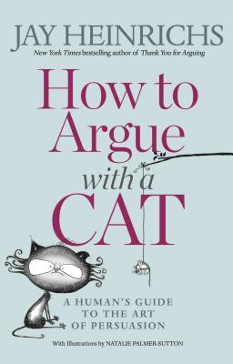 How to Argue with a Cat: A Human's Guide to the Art of Persuasion Cover Image