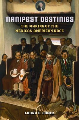 Manifest Destinies: The Making of the Mexican American Race Cover Image
