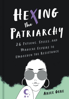Hexing the Patriarchy: 26 Potions, Spells, and Magical Elixirs to Embolden the Resistance Cover Image