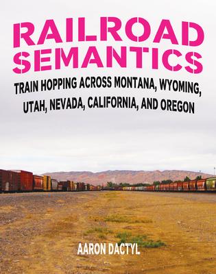 Railroad Semantics: Train Hopping Across Montana, Wyoming, Utah, Nevada, California, and Oregon Cover Image