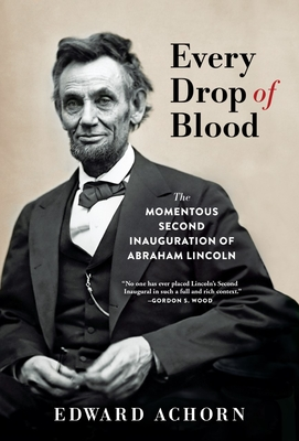 Every Drop of Blood: The Momentous Second Inauguration of Abraham Lincoln Cover Image