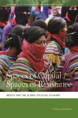 Spaces of Capital/Spaces of Resistance: Mexico and the Global Political Economy (Geographies of Justice and Social Transformation #37) cover