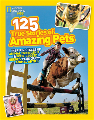 National Geographic Kids 125 True Stories of Amazing Pets: Inspiring Tales of Animal Friendship & Four-Legged Heroes, Plus Crazy Animal Antics Cover Image