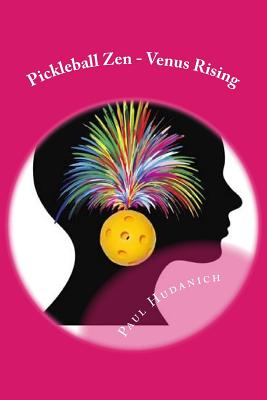 Pickleball Zen - Venus Rising: Raising your Pickleball EQ... Combining the physical, the mental, and the emotional to improve your pickleball game Cover Image