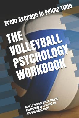 The Volleyball Psychology Workbook: How to Use Advanced Sports Psychology to Succeed on the Volleyball Court Cover Image