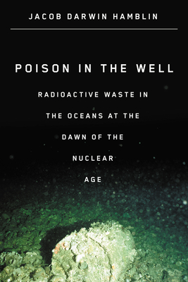 Poison in the Well: Radioactive Waste in the Oceans at the Dawn of the Nuclear Age Cover Image