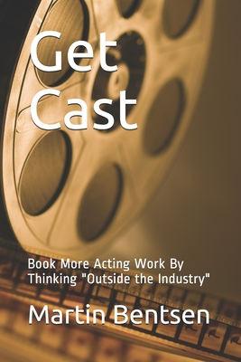 Get Cast: Book More Acting Work By Thinking Outside the Industry Cover Image