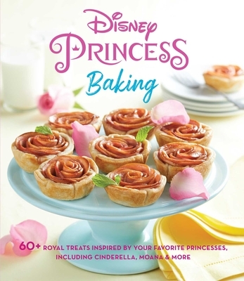 Disney Princess Baking: 60+ Royal Treats Inspired by Your Favorite Princesses, Including Cinderella, Moana & More Cover Image