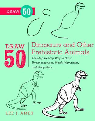 Draw 50 Dinosaurs and Other Prehistoric Animals: The Step-By-Step Way to Draw Tyrannosauruses, Wooly Mammoths, and Many More... Cover Image