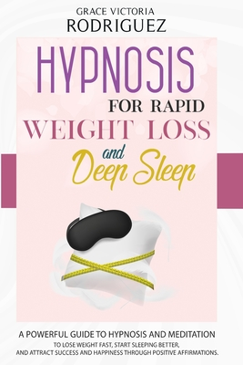 Hypnosis for Rapid Weight Loss and Deep Sleep: A Powerful Guide to Hypnosis and Meditation to Lose Weight Fast, Start Sleeping Better, and Attract Suc Cover Image