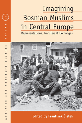 Imagining Bosnian Muslims in Central Europe: Representations, Transfers and Exchanges (Austrian and Habsburg Studies #32) Cover Image