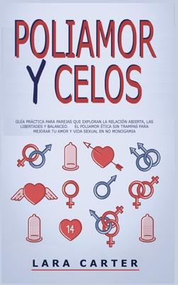 Poliamor Y Celos: Guía práctica para parejas que Exploran la Relación abierta, las libertades y balanceo. El poliamor ética sin trampas Cover Image