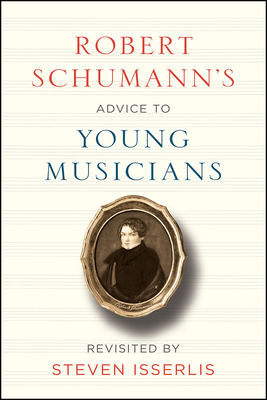 Robert Schumann's Advice to Young Musicians: Revisited by Steven Isserlis Cover Image