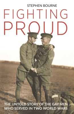 Fighting Proud: The Untold Story of the Gay Men Who Served in Two World Wars Cover Image