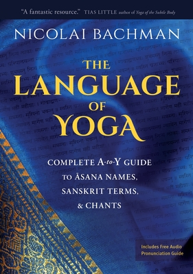 The Language of Yoga: Complete A-to-Y Guide to Asana Names, Sanskrit Terms, and Chants Cover Image