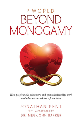 A World Beyond Monogamy: How People Make Polyamory and Open Relationships Work and What We Can All Learn From Them Cover Image