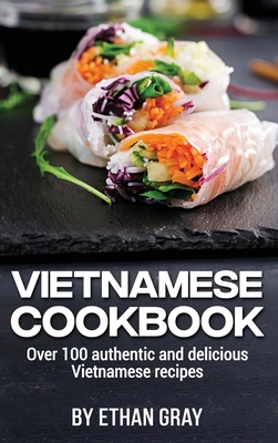 Vietnamese Cookbook: Over 100 authentic and delicious Vietnamese recipes Cover Image