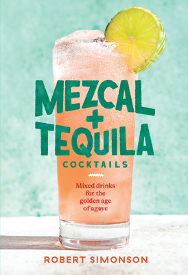 Mezcal and Tequila Cocktails: Mixed Drinks for the Golden Age of Agave [A Cocktail Recipe Book] Cover Image
