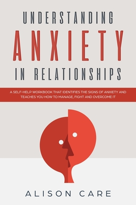 Understanding Anxiety in Relationships: A Self-Help Workbook that Identifies the Signs of Anxiety and Teaches You How to Manage, Fight and Overcome it Cover Image
