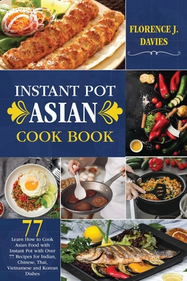 Instant Pot Asian Cookbook: Learn How to Cook Asian Food with Instant Pot with Over 77 Recipes for Indian, Chinese, Thai, Vietnamese and Korean Di Cover Image
