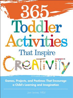 365 Toddler Activities That Inspire Creativity: Games, Projects, and Pastimes That Encourage a Child's Learning and Imagination Cover Image
