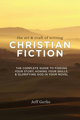 The Art & Craft of Writing Christian Fiction: The Complete Guide to Finding Your Story, Honing Your Skills, & Glorifying God in Your Novel Cover Image