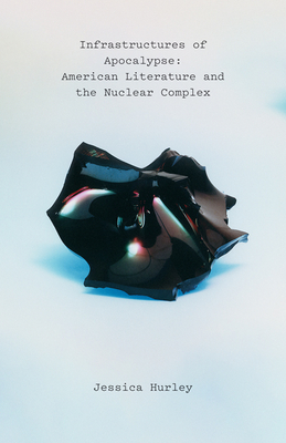Infrastructures of Apocalypse: American Literature and the Nuclear Complex Cover Image