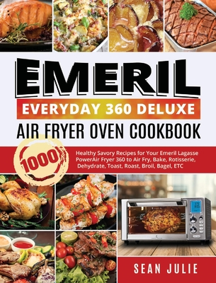 Emeril Everyday 360 Deluxe Air Fryer Oven Cookbook: 1000 Healthy Savory Recipes for Your Emeril Lagasse Power Air Fryer 360 to Air Fry, Bake, Rotisser Cover Image