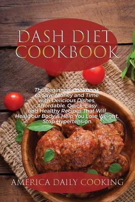 Dash Diet Cookbook: The Beginners Cookbook to Save Money and Time with Delicious Dishes. Affordable, Quick, Easy and Healthy Recipes That Cover Image