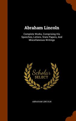 Abraham Lincoln: Complete Works, Comprising His Speeches, Letters, State Papers, and Miscellaneous Writings Cover Image